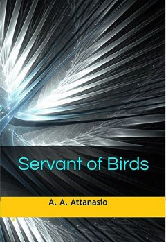 Servant of Birds, A.A.Attanasio