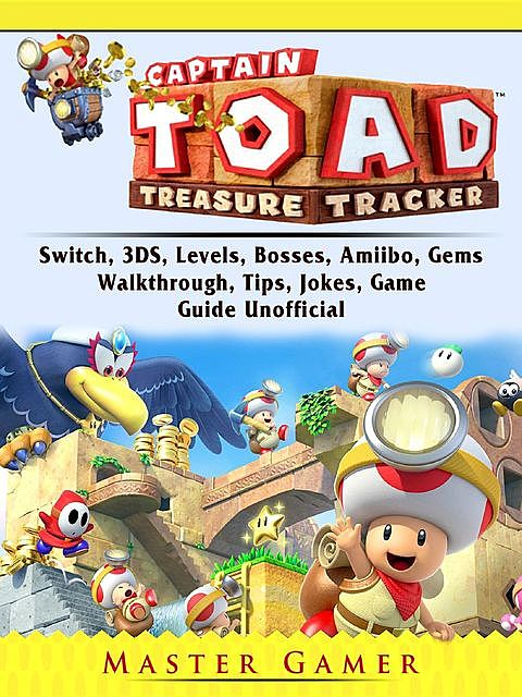 Captain Toad Treasure Tracker Game, Switch, 3DS, Wii U, Levels, Walkthrough, Gameplay, Amiibo, Bosses, Enemies, Tips, Cheats, Guide Unofficial, Hiddenstuff Guides