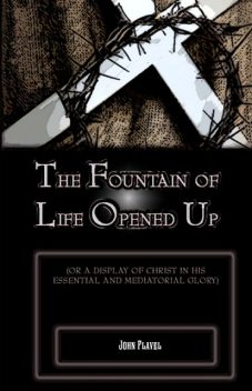 The Fountain of Life Opened Up: For a Display of Christ in His Essential and Medaitorial Glory, John Flavel