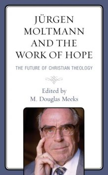 Jürgen Moltmann and the Work of Hope, Amos Yong, Miroslav Volf, Catherine Keller, Nancy Elizabeth Bedford, Christopher Morse, Daniel Migliore, Joshua Ralston, M. Douglas Meeks, Willie James Jennings