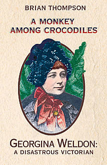 A Monkey Among Crocodiles: The Life, Loves and Lawsuits of Mrs Georgina Weldon – a disastrous Victorian , Brian Thompson