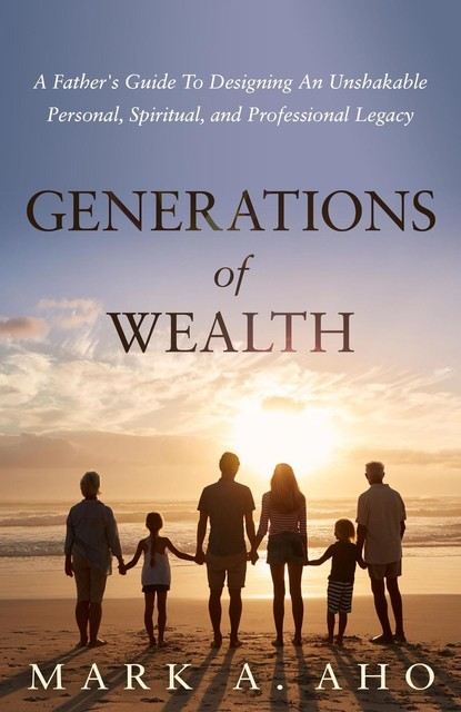 Generations of Wealth, Mark A. Aho