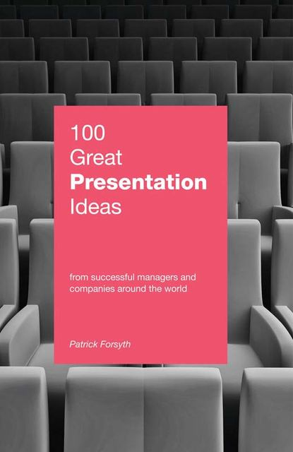 100 Great Presentation Ideas. From successful managers and companies around the world, Patrick Forsyth