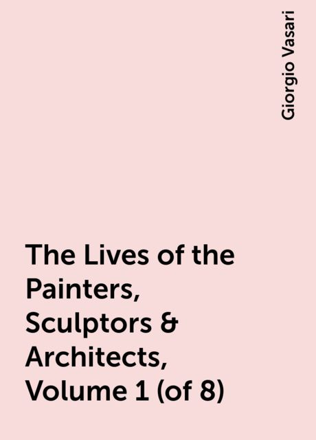 The Lives of the Painters, Sculptors & Architects, Volume 1 (of 8), Giorgio Vasari