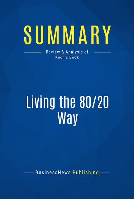 Summary : Living the 80/20 Way – Richard Koch, BusinessNews Publishing