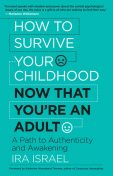 How to Survive Your Childhood Now That You're an Adult, Ira Israel