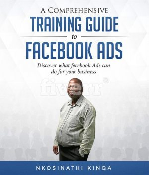 A Comprehensive Training Guide To Facebook Ads, Nkosinathi Kinqa