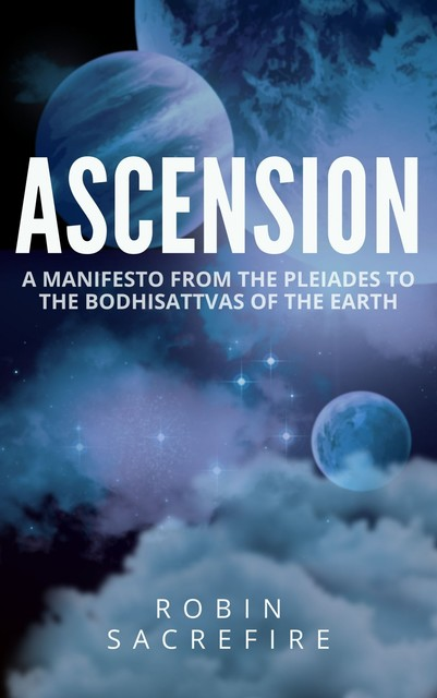 Ascension: A Manifesto from the Pleiades to the Bodhisattvas of the Earth, Robin Sacredfire