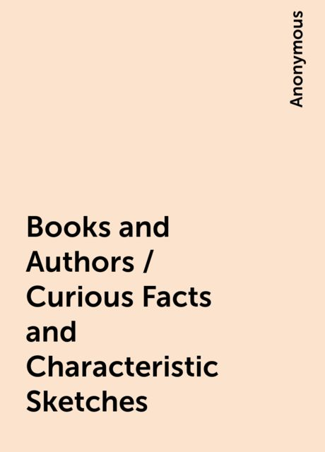 Books and Authors / Curious Facts and Characteristic Sketches,
