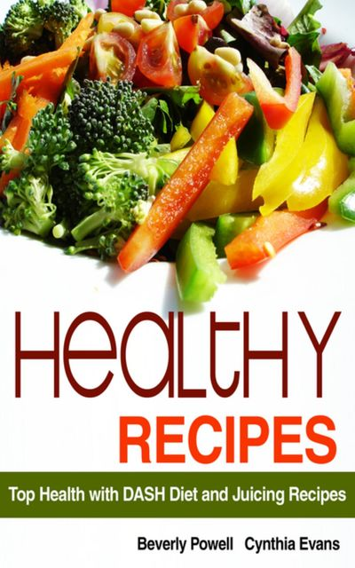 Healthy Recipes: Top Health with DASH Diet and Juicing Recipes, Beverly Powell, Cynthia Evans