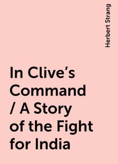 In Clive's Command / A Story of the Fight for India, Herbert Strang