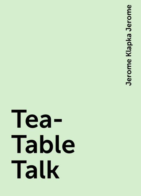 Tea-Table Talk, Jerome Klapka Jerome