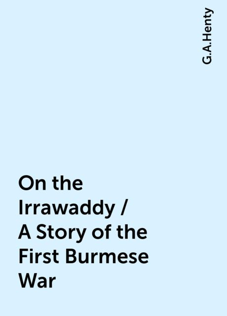 On the Irrawaddy / A Story of the First Burmese War, G.A.Henty