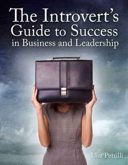 The Introvert's Guide to Success in Business and Leadership, Lisa Petrilli