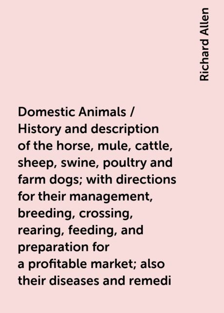 Domestic Animals / History and description of the horse, mule, cattle, sheep, swine, poultry and farm dogs; with directions for their management, breeding, crossing, rearing, feeding, and preparation for a profitable market; also their diseases and remedi, Richard Allen