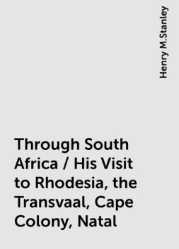 Through South Africa / His Visit to Rhodesia, the Transvaal, Cape Colony, Natal, Henry M.Stanley