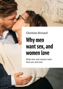 Why men want sex, and women love. What men and women want from sex and love, Christian Bernard