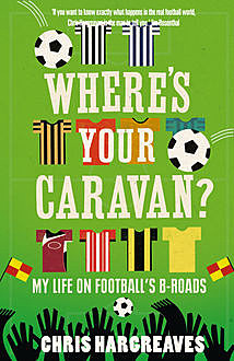 Where's Your Caravan?: My Life on Football's B-Roads, Chris Hargreaves