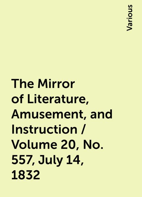 The Mirror of Literature, Amusement, and Instruction / Volume 20, No. 557, July 14, 1832, Various