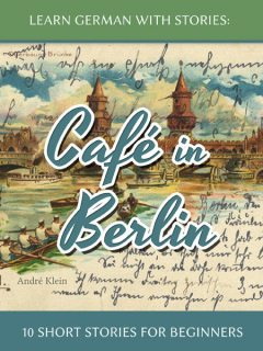 Learn German with Stories: Café in Berlin – 10 short stories for beginners, André Klein