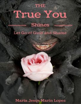 The True You Shines: Let Go of Guilt and Shame, Maria Jesus Marin Lopez