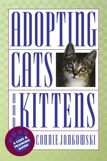 Adopting Cats and Kittens: A Care and Training Guide, Connie Jankowski