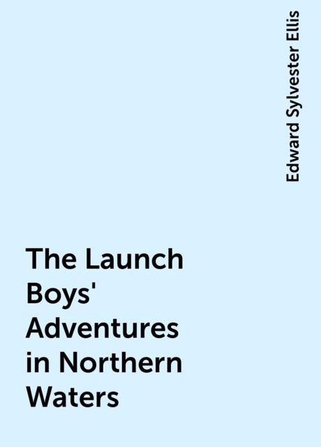 The Launch Boys' Adventures in Northern Waters, Edward Sylvester Ellis