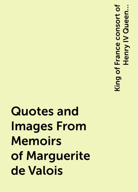 Quotes and Images From Memoirs of Marguerite de Valois, King of France consort of Henry IV Queen Marguerite