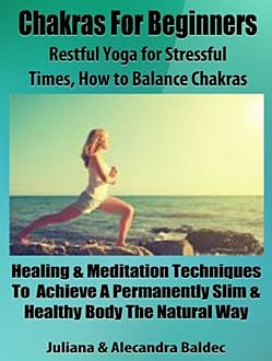 Chakras For Beginners: Restful Yoga For Stressful Times – How To Balance Chakras, Juliana Baldec