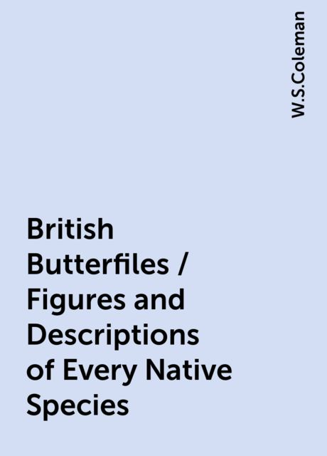 British Butterfiles / Figures and Descriptions of Every Native Species, W.S.Coleman