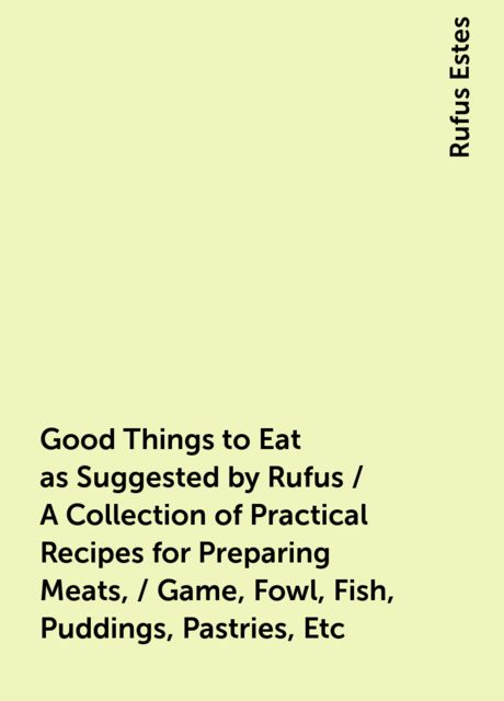 Good Things to Eat as Suggested by Rufus / A Collection of Practical Recipes for Preparing Meats, / Game, Fowl, Fish, Puddings, Pastries, Etc, Rufus Estes