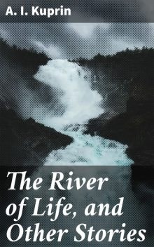The River of Life, and Other Stories, A.I. Kuprin