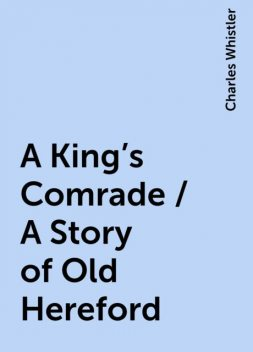 A King's Comrade / A Story of Old Hereford, Charles Whistler
