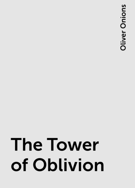The Tower of Oblivion, Oliver Onions