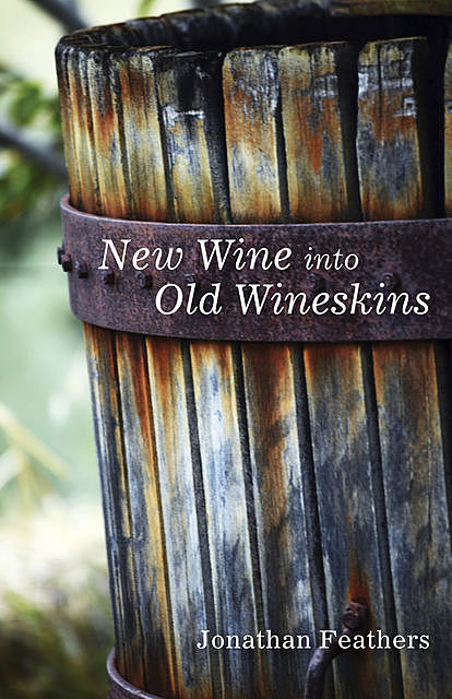 New Wine into Old Wineskins, Jonathan Feathers