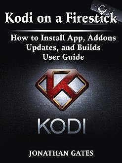 Kodi on a Firestick How to Install App, Addons, Updates, and Builds User Guide, Jonathan Gates
