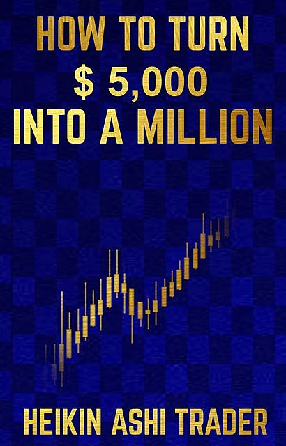 How to Turn $ 5,000 into a Million, Heikin Ashi Trader