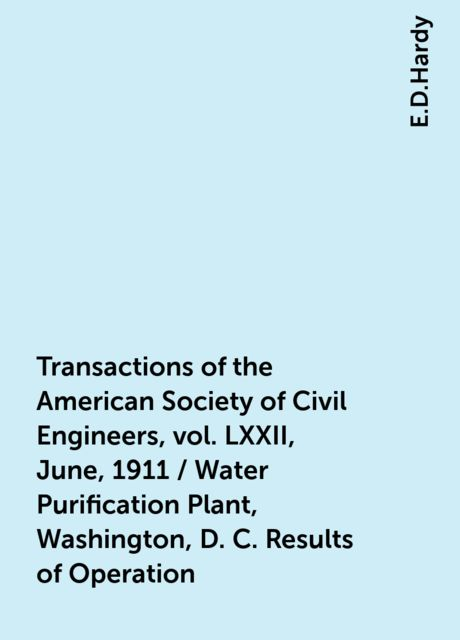 Transactions of the American Society of Civil Engineers, vol. LXXII, June, 1911 / Water Purification Plant, Washington, D. C. Results of Operation, E.D.Hardy