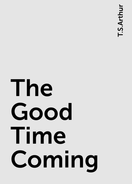 The Good Time Coming, T.S.Arthur