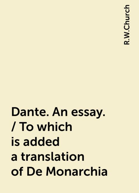 Dante. An essay. / To which is added a translation of De Monarchia, R.W.Church