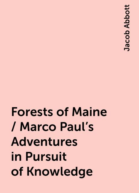 Forests of Maine / Marco Paul's Adventures in Pursuit of Knowledge, Jacob Abbott