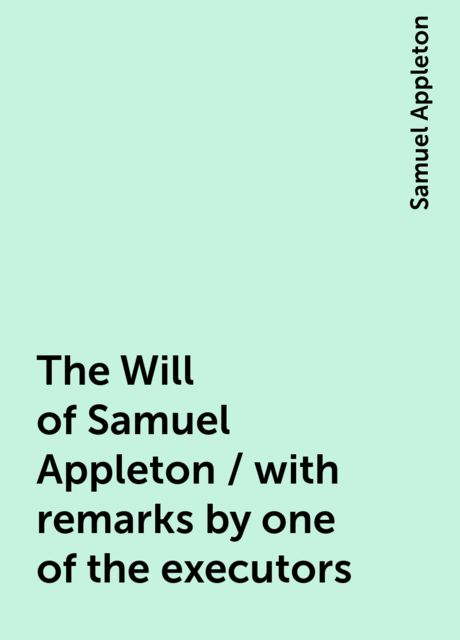 The Will of Samuel Appleton / with remarks by one of the executors, Samuel Appleton