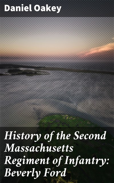 History of the Second Massachusetts Regiment of Infantry: Beverly Ford, Daniel Oakey