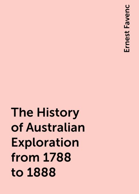 The History of Australian Exploration from 1788 to 1888, Ernest Favenc