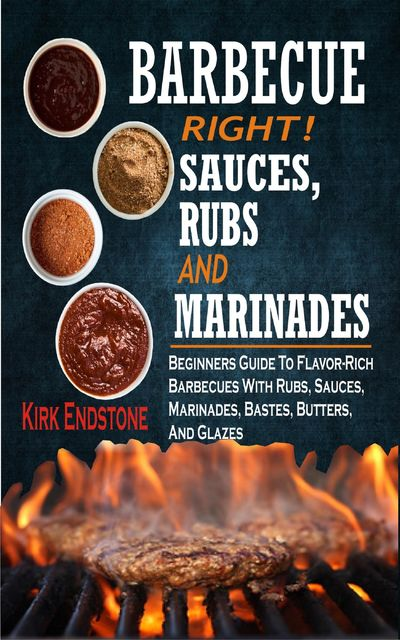 Barbecue Right Rubs Sauces And Marinades, Kirk Endstone