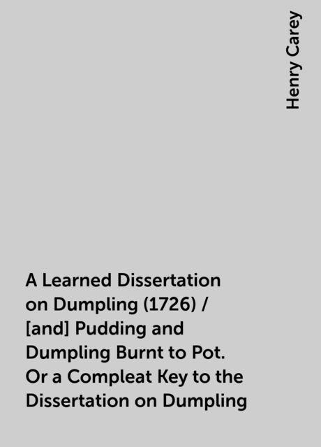 A Learned Dissertation on Dumpling (1726) / [and] Pudding and Dumpling Burnt to Pot. Or a Compleat Key to the Dissertation on Dumpling, Henry Carey