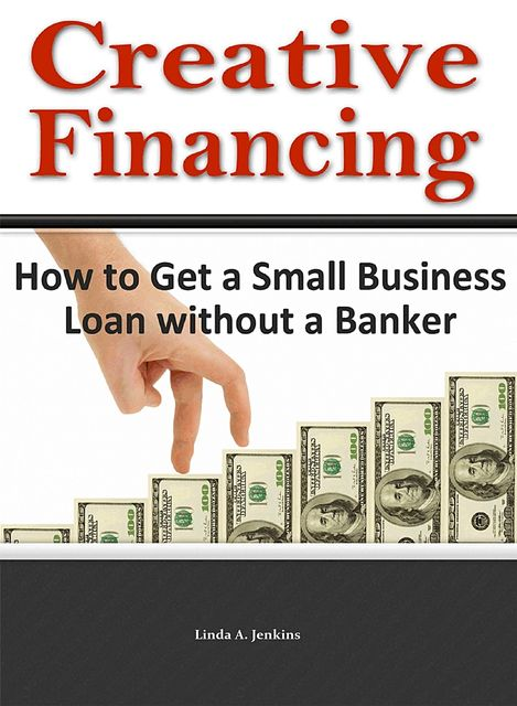 Creative Financing: How to Get a Small Business Loan Without a Banker, Linda A.Jenkins