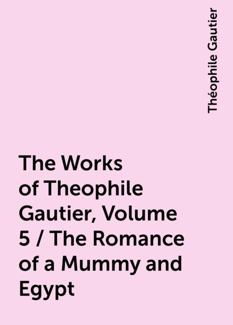 The Works of Theophile Gautier, Volume 5 / The Romance of a Mummy and Egypt, Théophile Gautier