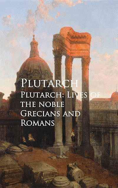 Plutarch: Lives of the noble Grecians and Romans, Plutarch