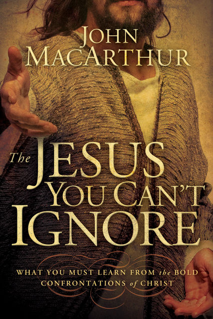 The Jesus You Can't Ignore, John MacArthur